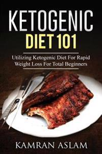 Ketogenic Diet 101: Utilizing Ketogenic Diet for Rapid Weight Loss for Total Beginners