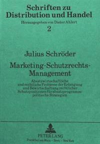 Marketing-Schutzrechts-Management: Absatzwirtschaftliche Und Rechtliche Probleme Der Erlangung Und Bewirtschaftung Rechtlicher Schutzpositionen Fuer A