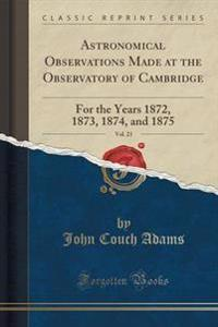 Astronomical Observations Made at the Observatory of Cambridge, Vol. 23