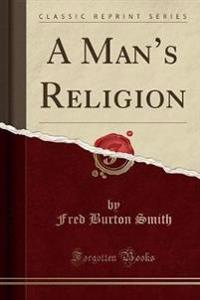 A Man's Religion (Classic Reprint)