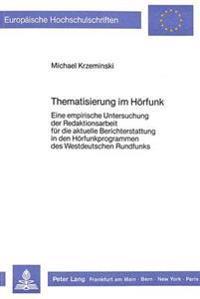 Thematisierung Im Hoerfunk: Eine Empirische Untersuchung Der Redaktionsarbeit Fuer Die Aktuelle Berichterstattung in Den Hoerfunkprogrammen Des We