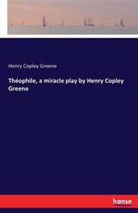 Theophile, a Miracle Play by Henry Copley Greene