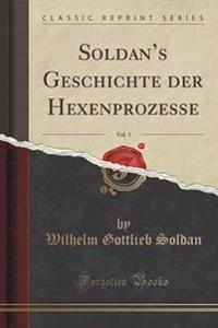 Soldan's Geschichte Der Hexenprozesse, Vol. 1 (Classic Reprint)