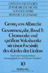 Georg Von Albrecht. Gesamtausgabe, Band 3: Chorwerke Und Groessere Vokalwerke Mit Einem Facsimile Des -Liedes Der Lieder-: Nach Den Handschriften Hera