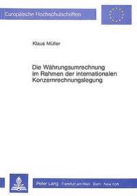 Die Waehrungsumrechnung Im Rahmen Der Internationalen Konzernrechnungslegung: Zur Entwicklung Von Grundsaetzen Ordnungsmaessiger Waehrungsumrechnung U
