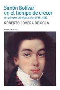 Simón Bolívar En El Tiempo de Crecer: Los Primeros Veinticinco Años (1783-1808)