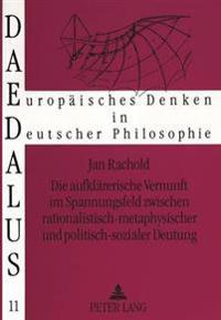 Die Aufklaererische Vernunft Im Spannungsfeld Zwischen Rationalistisch-Metaphysischer Und Politisch-Sozialer Deutung: Eine Studie Zur Philosophie Der