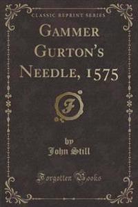Gammer Gurton's Needle, 1575 (Classic Reprint)