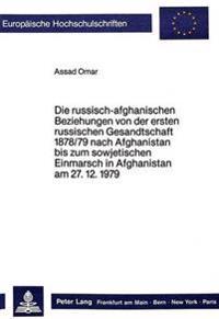 Die Russisch-Afghanischen Beziehungen Von Der Ersten Russischen Gesandtschaft 1878/79 Nach Afghanistan Bis Zum Sowjetischen Einmarsch in Afghanistan A