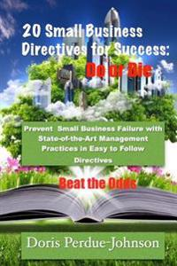 20 Small Business Directives for Success: Do or Die: Prevent Small Business Failure with State-Of-The-Art Management Practices in Easy to Follow Direc