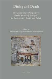 Dining and Death: Interdisciplinary Perspectives on the 'Funerary Banquet' in Ancient Art, Burial and Belief