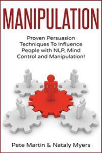 Manipulation: Proven Manipulation Techniques to Influence People with Nlp, Mind Control and Persuasion!