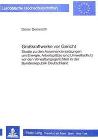 Grosskraftwerke VOR Gericht: Studie Zu Den Auseinandersetzungen Um Energie, Arbeitsplaetze Und Umweltschutz VOR Den Verwaltungsgerichten in Der Bun