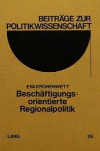 Beschaeftigungsorientierte Regionalpolitik: Moeglichkeiten Und Probleme Einer Beschaeftigungsorientierten Umgestaltung Der Regionalpolitik