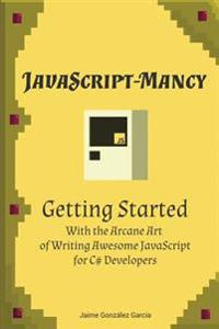 JavaScript-Mancy: Getting Started: Getting Started with the Arcane Art of Writing Awesome JavaScript for C# Developers