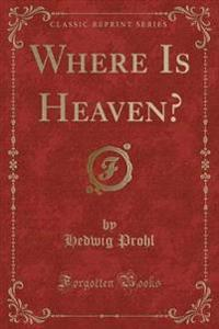 Where Is Heaven? (Classic Reprint)