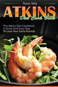 Atkins Diet Cook Book: The Atkins Diet Cookbook, a Quick and Easy Way to Lose Your Extra Pounds
