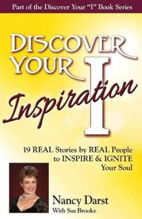 Discover Your Inspiration Nancy Darst Edition: Real Stories by Real People to Inspire and Ignite Your Soul