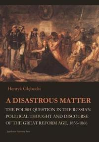 A Disastrous Matter: The Polish Question in the Russian Political Thought and Discourse of the Great Reform Age, 1856-1866