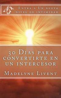 30 Dias Para Convertirte En Un Intercesor: Entra a Otro Nivel de Intimidad