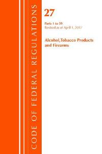 Code of Federal Regulations, Title 27 Alcohol Tobacco Products and Firearms 1-39, Revised as of April 1, 2017