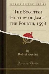 The Scottish History of James the Fourth, 1598 (Classic Reprint)