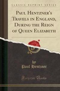 Paul Hentzner's Travels in England, During the Reign of Queen Elizabeth (Classic Reprint)