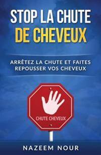 Stop La Chute Des Cheveux: Arretez La Chute Et Faites Repousser Vos Cheveux