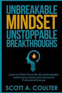 Unbreakable Mindsest, Unstoppable Breakthroughs: Learn to Think Powerful, Be Unbreakable, and Achieve Unbelievable Personal & Professional Success