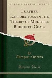 Further Explorations in the Theory of Multiple Budgeted Goals (Classic Reprint)