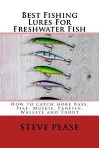 Best Fishing Lures for Freshwater Fish: How to Catch More Bass, Pike, Muskie, Panfish Walleye and Trout
