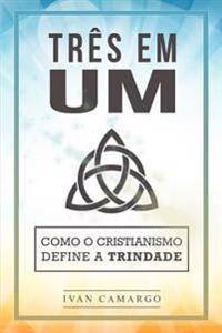 Tres Em Um: Como O Cristianismo Define a Trindade