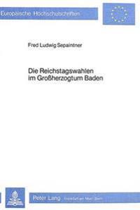 Die Reichstagswahlen Im Grossherzogtum Baden: Ein Beitrag Zur Wahlgeschichte Im Kaiserreich