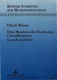 Felix Mendelssohn Bartholdys Choralkantaten - Gestalt Und Idee: Versuch Einer Historisch-Kritischen Interpretation