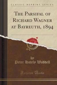 The Parsifal of Richard Wagner at Bayreuth, 1894 (Classic Reprint)