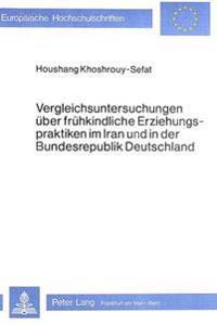Vergleichsuntersuchungen Ueber Fruehkindliche Erziehungspraktiken Im Iran Und in Der Bundesrepublik Deutschland: Ein Interkultureller Vergleich