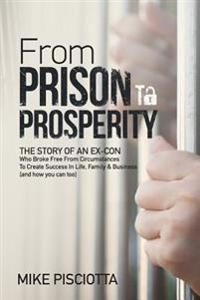 From Prison to Prosperity: The Story of an Ex-Con Who Broke Free from Circumstances to Create Success in Life, Family & Business