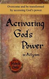 Activating God's Power in Allyson: Overcome and Be Transformed by Accessing God's Power.