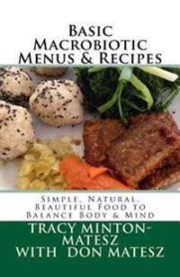 Basic Macrobiotic Menus & Recipes: Simple, Natural, Beautiful Food to Balance Body & Mind