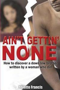 Ain't Gettin' None: How to Discover a Down Low Brother, Written by a Woman Who Did