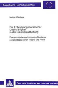 Die Entwicklung Moralischer Urteilsfaehigkeit in Der Erzieherausbildung: Eine Empirische Und Normative Studie Zur Sozialpaedagogischen Theorie Und Pra