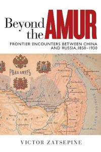Beyond the amur - frontier encounters between china and russia, 1850-1930