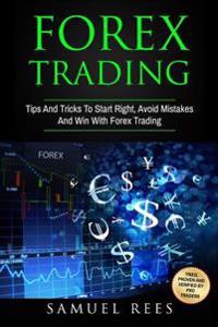 Forex Trading: Tips and Tricks to Start Right, Avoid Mistakes and Win with Forex Trading