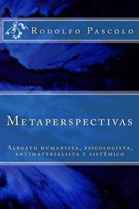 Metaperspectivas: Alegato Humanista, Psicologista, Antimaterialista y Sistemico