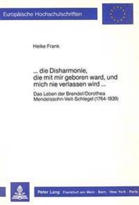 ...Die Disharmonie, Die Mit Mir Geboren Ward, Und Mich Nie Verlassen Wird...: Das Leben Der Brendel/Dorothea Mendelssohn-Veit-Schlegel (1764-1839)