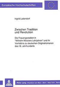 Zwischen Tradition Und Revolution: Die Frauengestalten in -Wilhelm Meisters Lehrjahren- Und Ihr Verhaeltnis Zu Deutschen Originalromanen Des 18. Jahrh