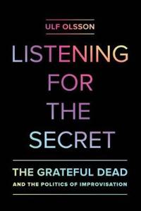 Listening for the Secret: The Grateful Dead and the Politics of Improvisation