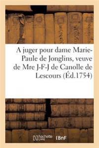A Juger Pour Dame Marie-Paule de Jonglins, Veuve de Mre Jacques-Fran�ois-Joseph de Canolle