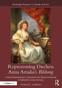 Representing Duchess Anna Amalia's Bildung: A Visual Metamorphosis in Portraiture from Political to Personal in Eighteenth-Century Germany