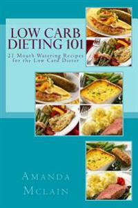 Low Carb Dieting 101: 21 Mouth Watering Recipes for the Low Card Dieter